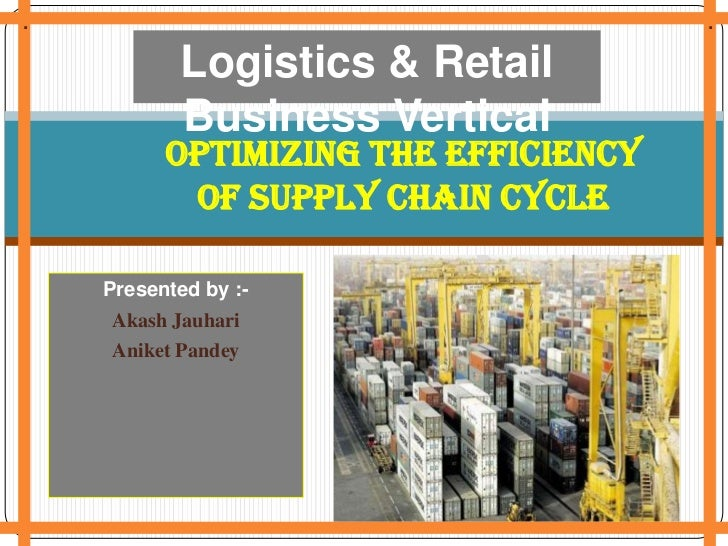 .<br />.<br />.<br />Logistics & Retail Business Vertical<br />Optimizing the efficiency of Supply chain Cycle<br />Presen...