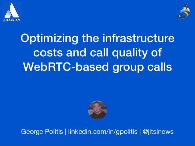 Optimizing the infrastructure costs and call quality of WebRTC-based group calls George Politis | linkedin.com/in/gpolitis...