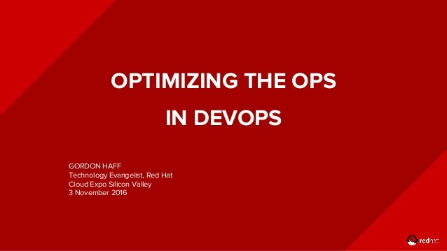 OPTIMIZING THE OPS IN DEVOPS GORDON HAFF Technology Evangelist, Red Hat Cloud Expo Silicon Valley 3 November 2016
