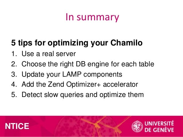 In summary 5 tips for optimizing your Chamilo 1. 2. 3. 4. 5.  Use a real server Choose the right DB engine for each table ...
