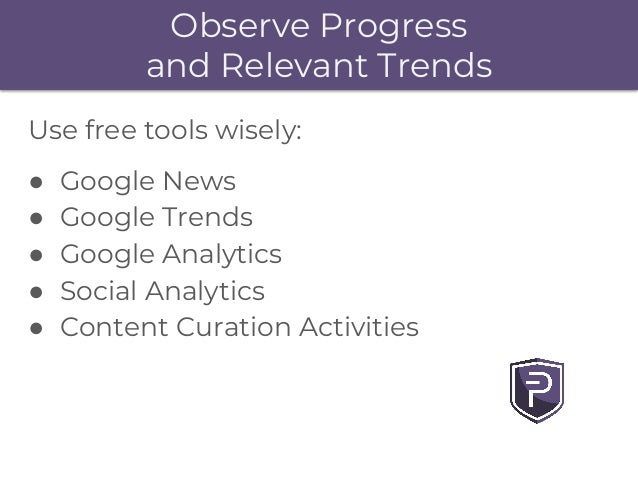 Observe Progress and Relevant Trends Use free tools wisely: ● Google News ● Google Trends ● Google Analytics ● Social Anal...