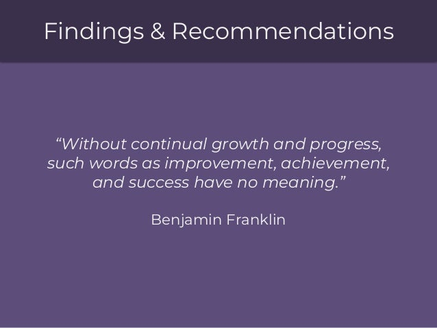 """Findings & Recommendations """"Without continual growth and progress, such words as improvement, achievement, and success hav..."""