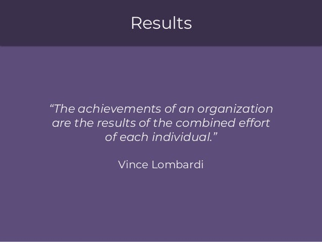 """Results """"The achievements of an organization are the results of the combined effort of each individual."""" Vince Lombardi"""
