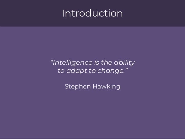 """Introduction """"Intelligence is the ability to adapt to change."""" Stephen Hawking"""