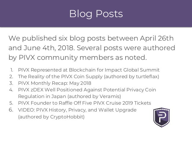 Blog Posts We published six blog posts between April 26th and June 4th, 2018. Several posts were authored by PIVX communit...
