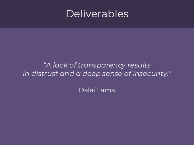 """Deliverables """"A lack of transparency results in distrust and a deep sense of insecurity."""" Dalai Lama"""