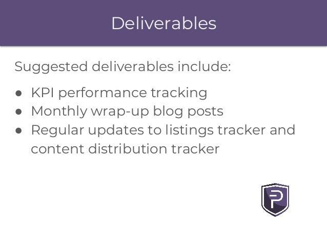 Deliverables Suggested deliverables include: ● KPI performance tracking ● Monthly wrap-up blog posts ● Regular updates to ...
