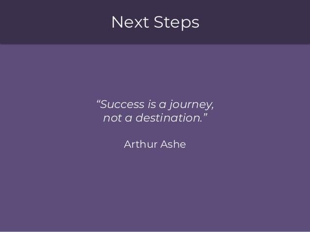 """Next Steps """"Success is a journey, not a destination."""" Arthur Ashe"""