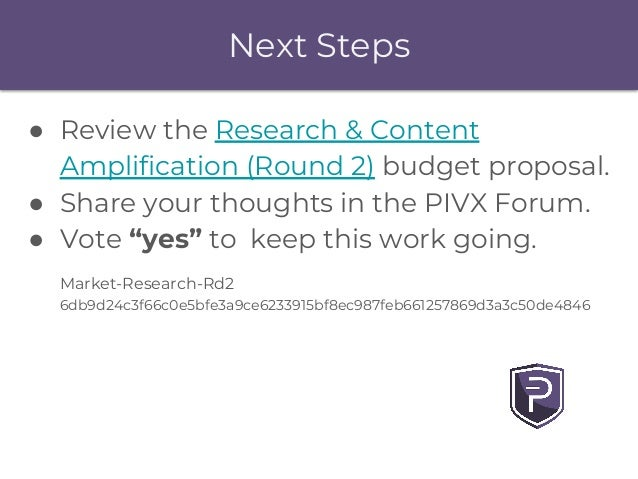 Next Steps ● Review the Research & Content Amplification (Round 2) budget proposal. ● Share your thoughts in the PIVX Foru...