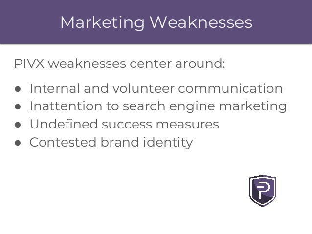 Marketing Weaknesses PIVX weaknesses center around: ● Internal and volunteer communication ● Inattention to search engine ...