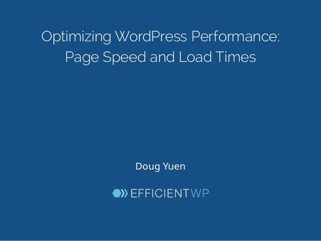 Optimizing WordPress Performance: Page Speed and Load Times Doug  Yuen
