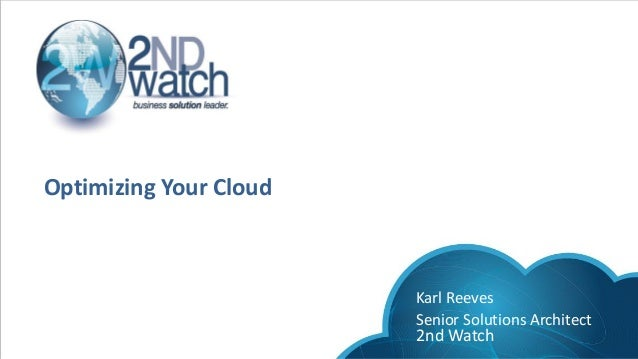 Optimizing Your Cloud Karl Reeves Senior Solutions Architect 2nd Watch