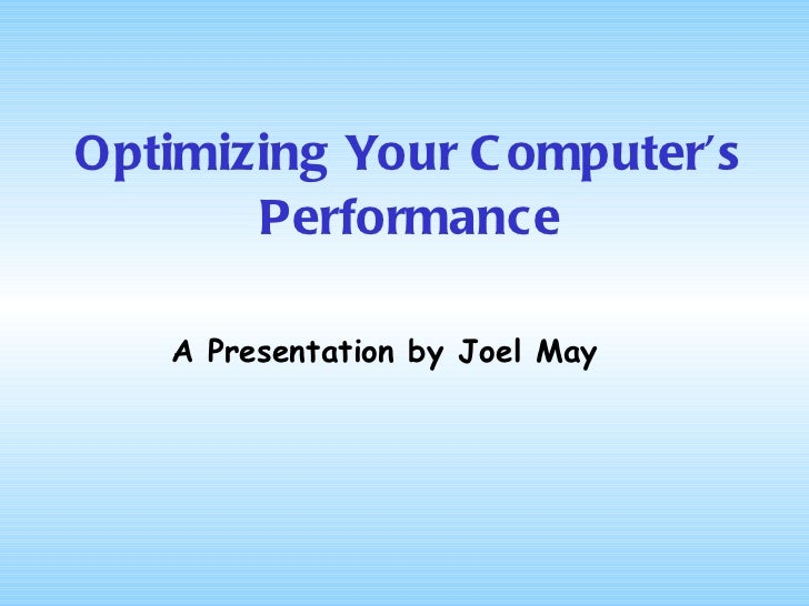 Optimizing Your Computer's Performance A Presentation by Joel May