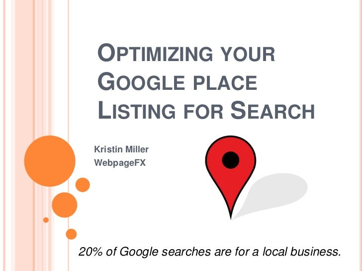 OPTIMIZING YOUR   GOOGLE PLACE   LISTING FOR SEARCH  Kristin Miller  WebpageFX20% of Google searches are for a local busin...