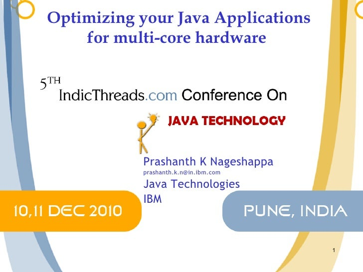 Optimizing your Java Applications for multi-core hardware  Prashanth K Nageshappa [email_address] Java Technologies IBM