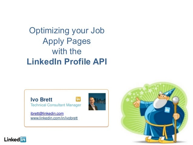 Optimizing your Job Apply Pages with the LinkedIn Profile API Ivo Brett Technical Consultant Manager ibrett@linkedin.com w...