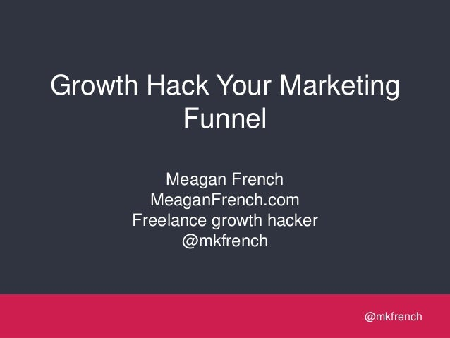 Growth Hack Your Marketing Funnel Meagan French MeaganFrench.com Freelance growth hacker @mkfrench  @mkfrench