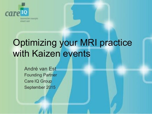 Optimizing your MRI practice with Kaizen events André van Est Founding Partner Care IQ Group September 2015