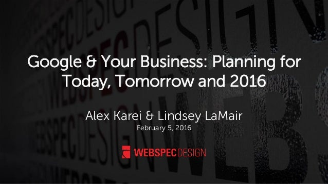 Google & Your Business: Planning for Today, Tomorrow and 2016 Alex Karei & Lindsey LaMair February 5, 2016