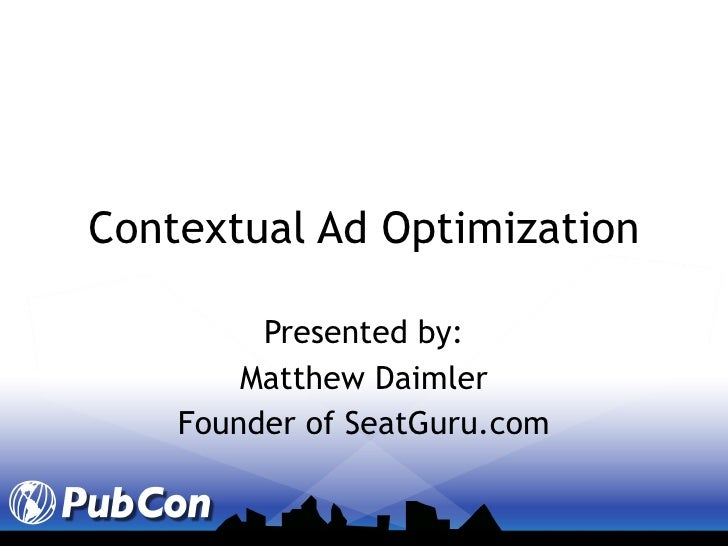 Contextual Ad Optimization Presented by: Matthew Daimler Founder of SeatGuru.com