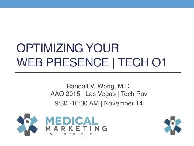 OPTIMIZING YOUR WEB PRESENCE | TECH O1 Randall V. Wong, M.D. AAO 2015 | Las Vegas | Tech Pav 9:30 -10:30 AM | November 14