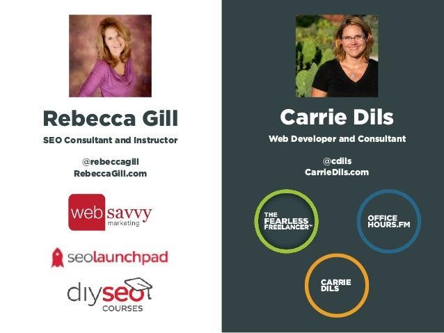 Rebecca Gill SEO Consultant and Instructor @rebeccagill RebeccaGill.com Carrie Dils Web Developer and Consultant @cdils C...