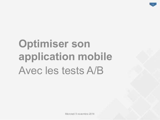 1  Optimiser son  application mobile  Avec les tests A/B  Mercredi 5 novembre 2014