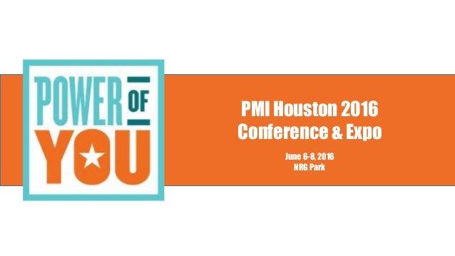 PMI Houston 2016 Conference & Expo June 6-8, 2016 NRG Park