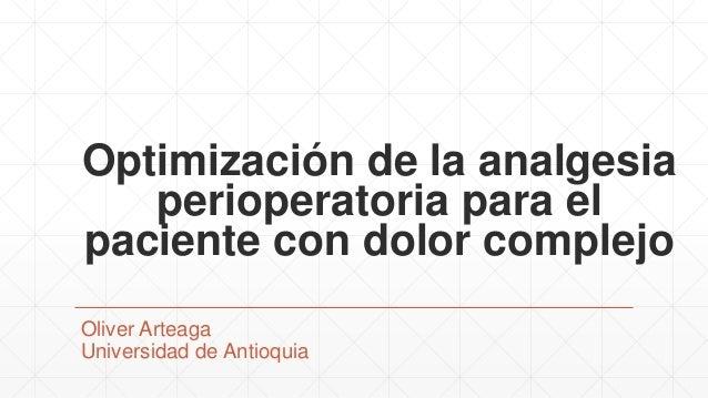 Optimización de la analgesia perioperatoria para el paciente con dolor complejo Oliver Arteaga Universidad de Antioquia