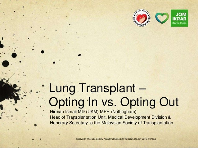 Lung Transplant – Opting In vs. Opting Out Hirman Ismail MD (UKM) MPH (Nottingham) Head of Transplantation Unit, Medical D...