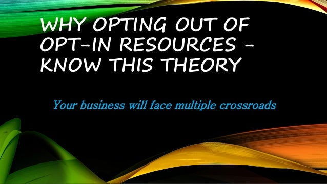 WHY OPTING OUT OF OPT-IN RESOURCES - KNOW THIS THEORY Your business will face multiple crossroads