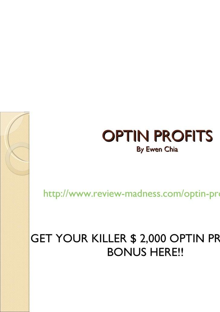 OPTIN PROFITS By Ewen Chia <ul><li>http://www.review-madness.com/optin-profits/ </li></ul><ul><li>GET YOUR KILLER $ 2,000 ...