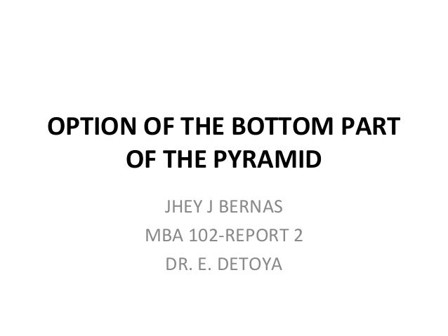 OPTION OF THE BOTTOM PART OF THE PYRAMID JHEY J BERNAS MBA 102-REPORT 2 DR. E. DETOYA