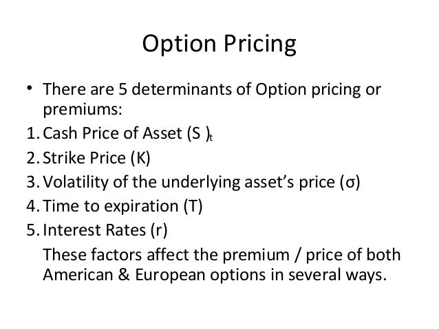 Option Pricing• There are 5 determinants of Option pricing or   premiums:1. Cash Price of Asset (S )t2. Strike Price (K)3....