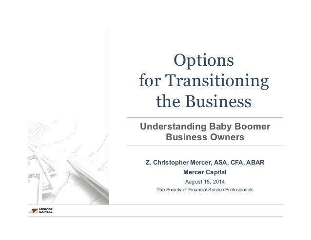 Options  for Transitioning  the Business  Understanding Baby Boomer  Business Owners  Z. Christopher Mercer, ASA, CFA, ABA...