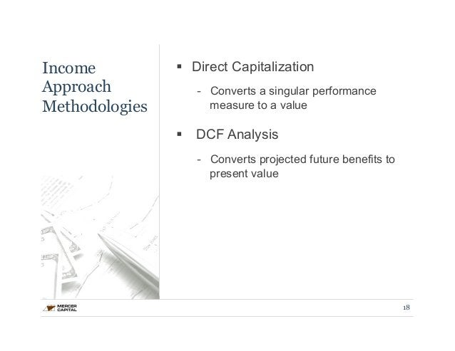 Income  Approach  Methodologies  § Direct Capitalization  - Converts a singular performance  measure to a value  § DCF A...