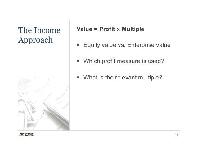 The Income  Approach  Value = Profit x Multiple  § Equity value vs. Enterprise value  § Which profit measure is used?  §...