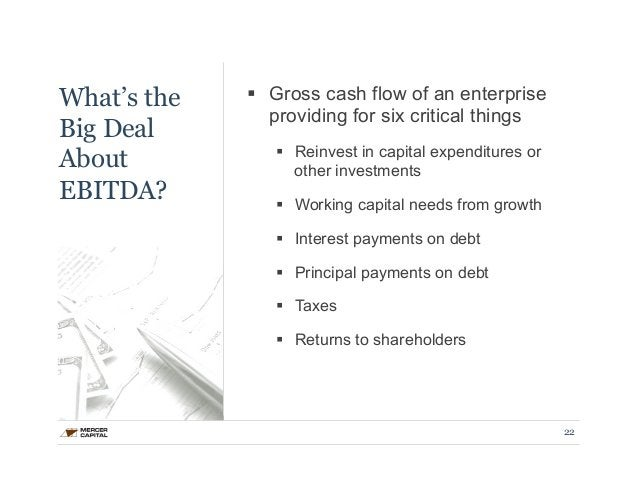 What's the  Big Deal  About  EBITDA?  § Gross cash flow of an enterprise  providing for six critical things  § Reinvest ...