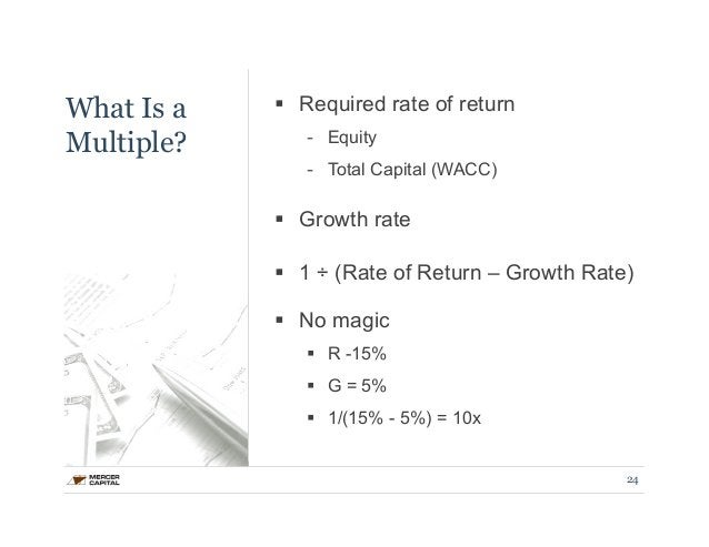 What Is a  Multiple?  § Required rate of return  - Equity  - Total Capital (WACC)  § Growth rate  § 1 ÷ (Rate of Return...