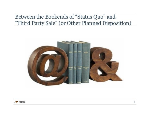 """Between the Bookends of """"Status Quo"""" and  """"Third Party Sale"""" (or Other Planned Disposition)  3"""