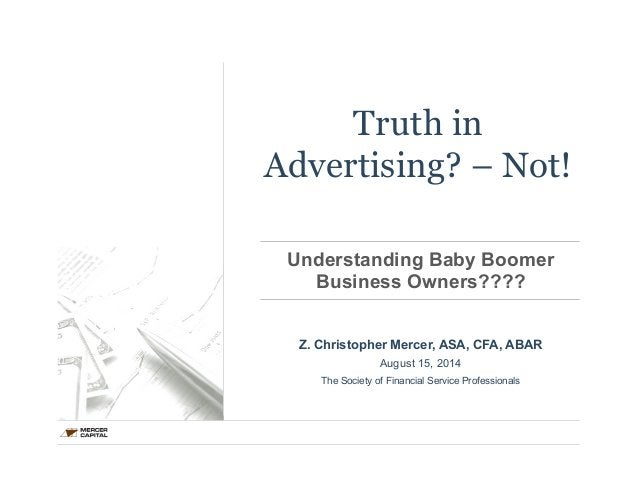 Truth in  Advertising? – Not!  Understanding Baby Boomer  Business Owners????  Z. Christopher Mercer, ASA, CFA, ABAR  Augu...