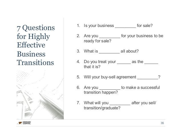 7 Questions  for Highly  Effective  Business  Transitions  1. Is your business _________ for sale?  2. Are you _________ f...