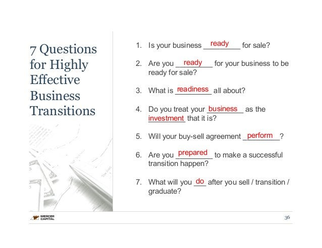 7 Questions  for Highly  Effective  Business  Transitions  1. Is your business _________ for sale?  2. Are you _________ r...