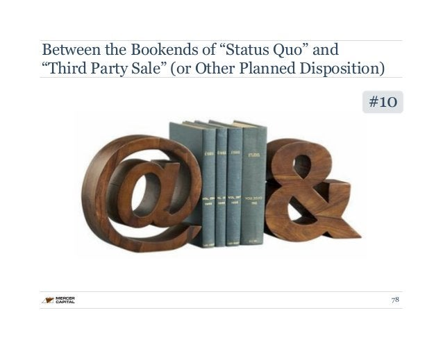 """Between the Bookends of """"Status Quo"""" and  """"Third Party Sale"""" (or Other Planned Disposition)  #10  78"""