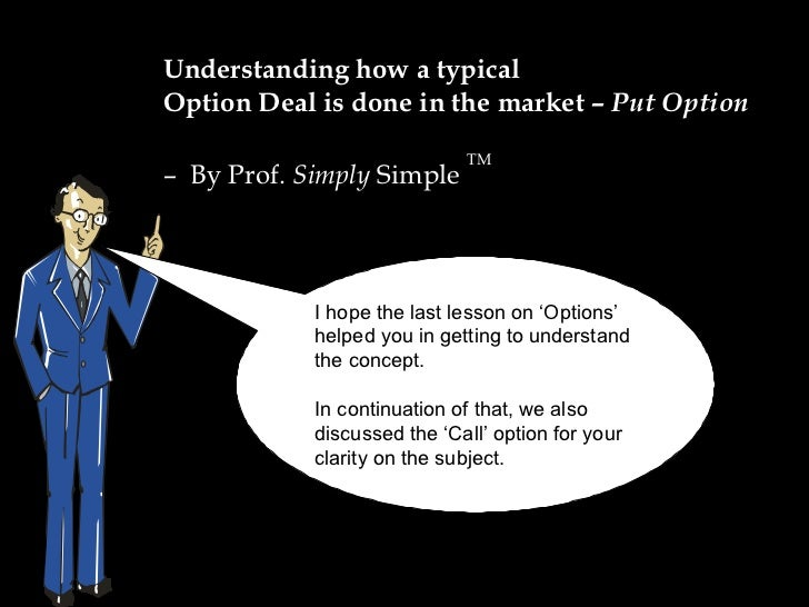 Understanding how a typical  Option Deal is done in the market –  Put Option –  By Prof.  Simply  Simple  TM I hope the la...