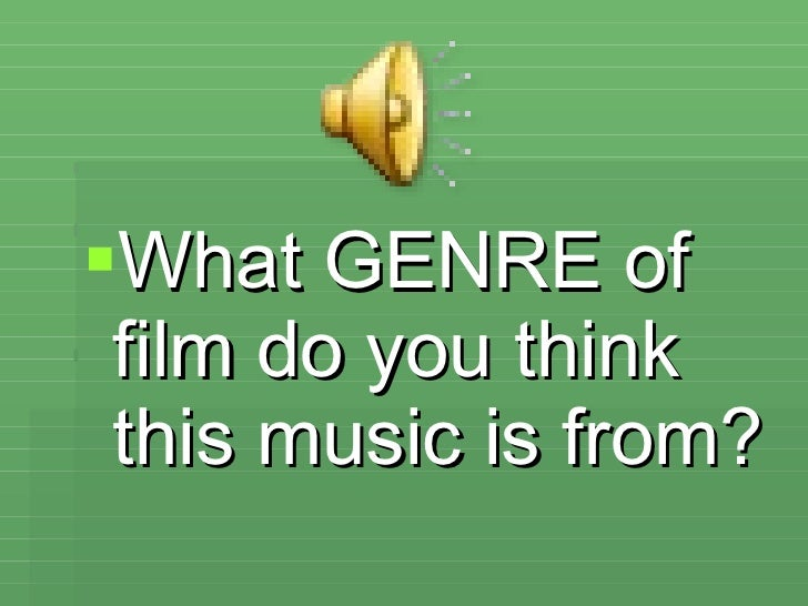 <ul><li>What GENRE of film do you think this music is from? </li></ul>