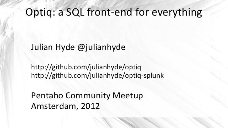 Optiq: a SQL front-end for everything Julian Hyde @julianhyde http://github.com/julianhyde/optiq http://github.com/julianh...