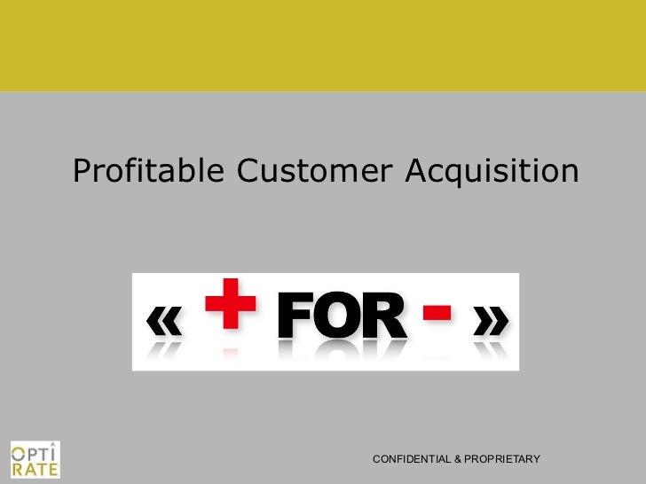 Profitable Customer Acquisition                  CONFIDENTIAL & PROPRIETARY