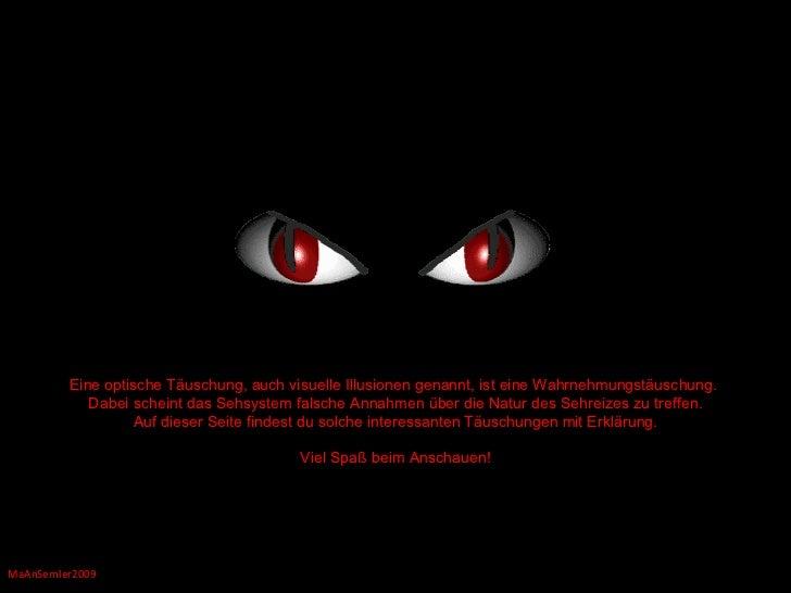 MaAnSemler2009 Eine optische Täuschung, auch visuelle Illusionen genannt, ist eine Wahrnehmungstäuschung.  Dabei scheint d...
