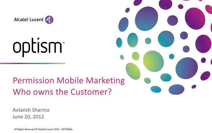 Permission Mobile MarketingWho owns the Customer?Avtansh SharmaJune 20, 2012All Rights Reserved © Alcatel-Lucent 2011 - EX...